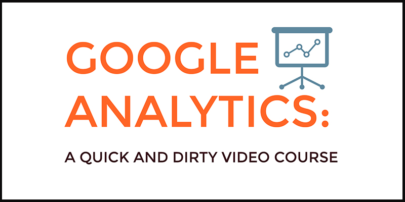 Google Analytics Quick & Dirty Video Course